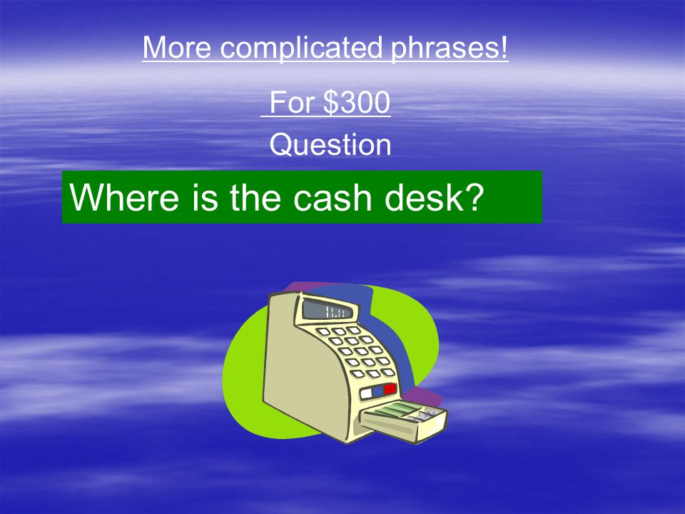 Question More complicated phrases! For $300 Where is the cash desk