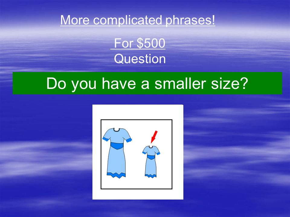 Question More complicated phrases! For $500 Do you have a smaller size?