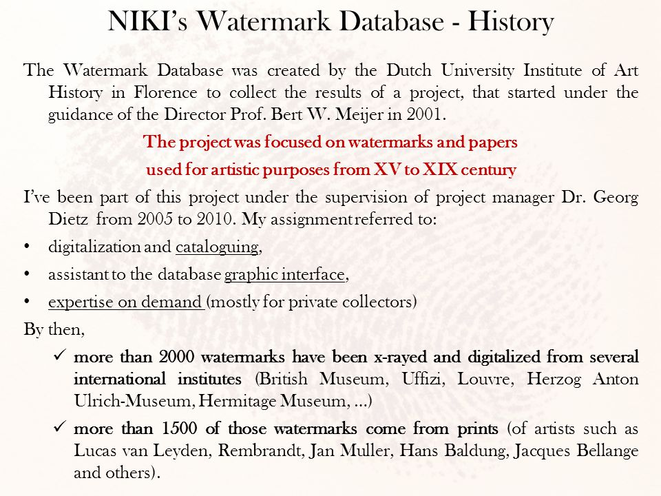 The Watermark Database was created by the Dutch University Institute of Art History in Florence to collect the results of a project, that started under the guidance of the Director Prof.