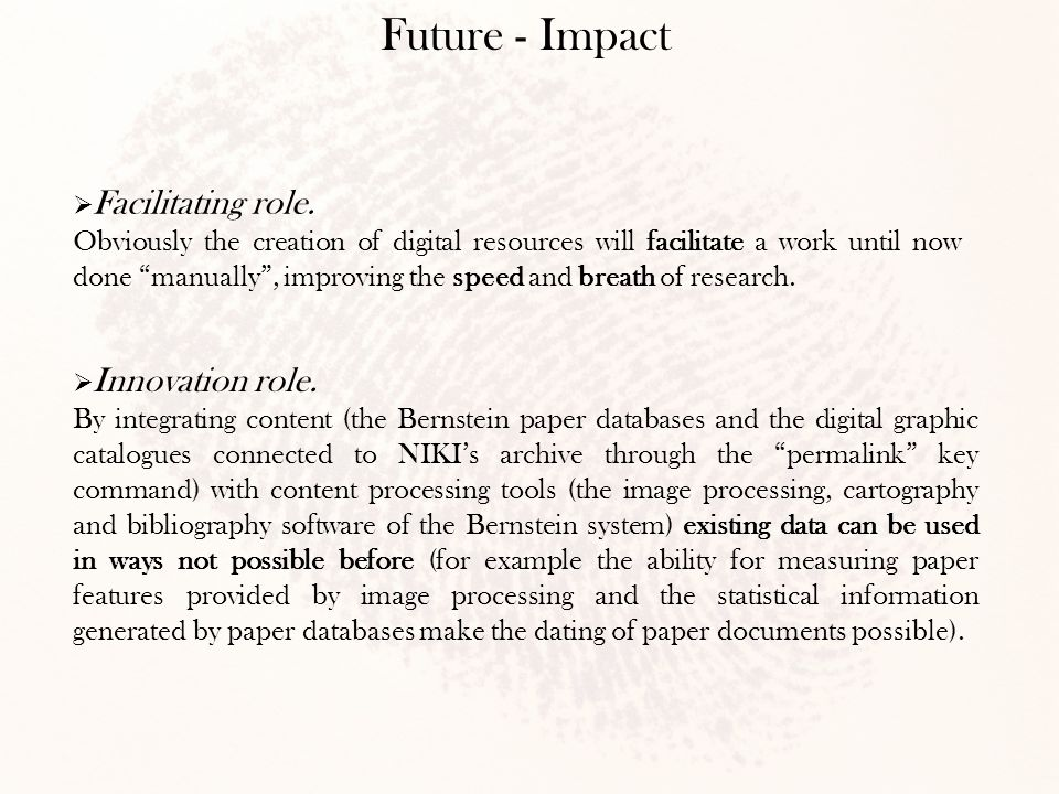 "Future - Impact  Facilitating role. Obviously the creation of digital resources will facilitate a work until now done ""manually"", improving the speed"