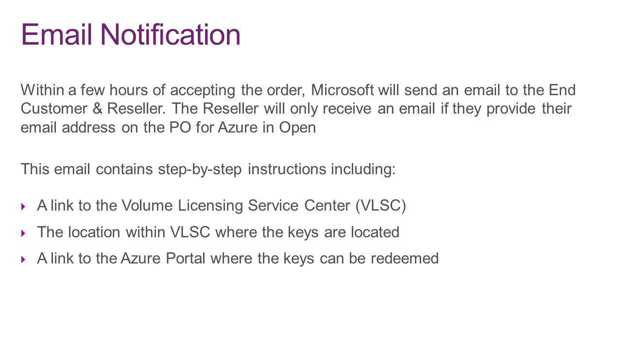 Within a few hours of accepting the order, Microsoft will send an email to the End Customer & Reseller. The Reseller will only receive an email if the