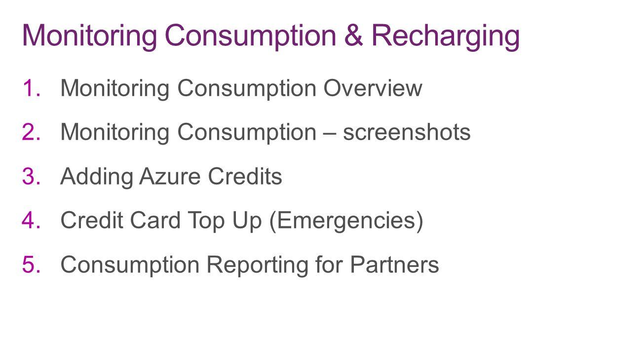 1.Monitoring Consumption Overview 2.Monitoring Consumption – screenshots 3.Adding Azure Credits 4.Credit Card Top Up (Emergencies) 5.Consumption Repor