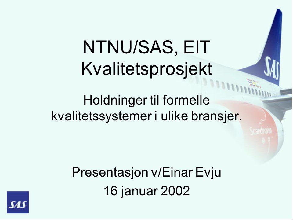 NTNU/SAS, EIT Kvalitetsprosjekt Holdninger til formelle kvalitetssystemer i ulike bransjer. Presentasjon v/Einar Evju 16 januar 2002