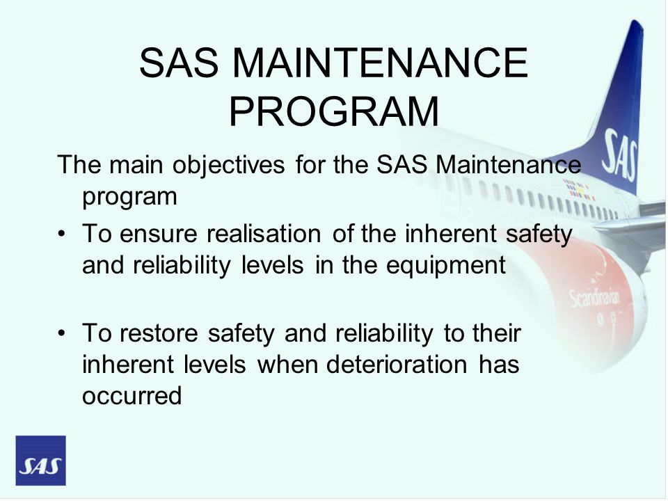 SAS MAINTENANCE PROGRAM The main objectives for the SAS Maintenance program To ensure realisation of the inherent safety and reliability levels in the