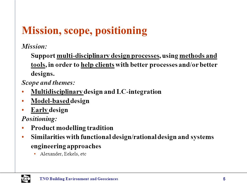 TNO Building Environment and Geosciences5 Mission, scope, positioning Mission: Support multi-disciplinary design processes, using methods and tools, in order to help clients with better processes and/or better designs.
