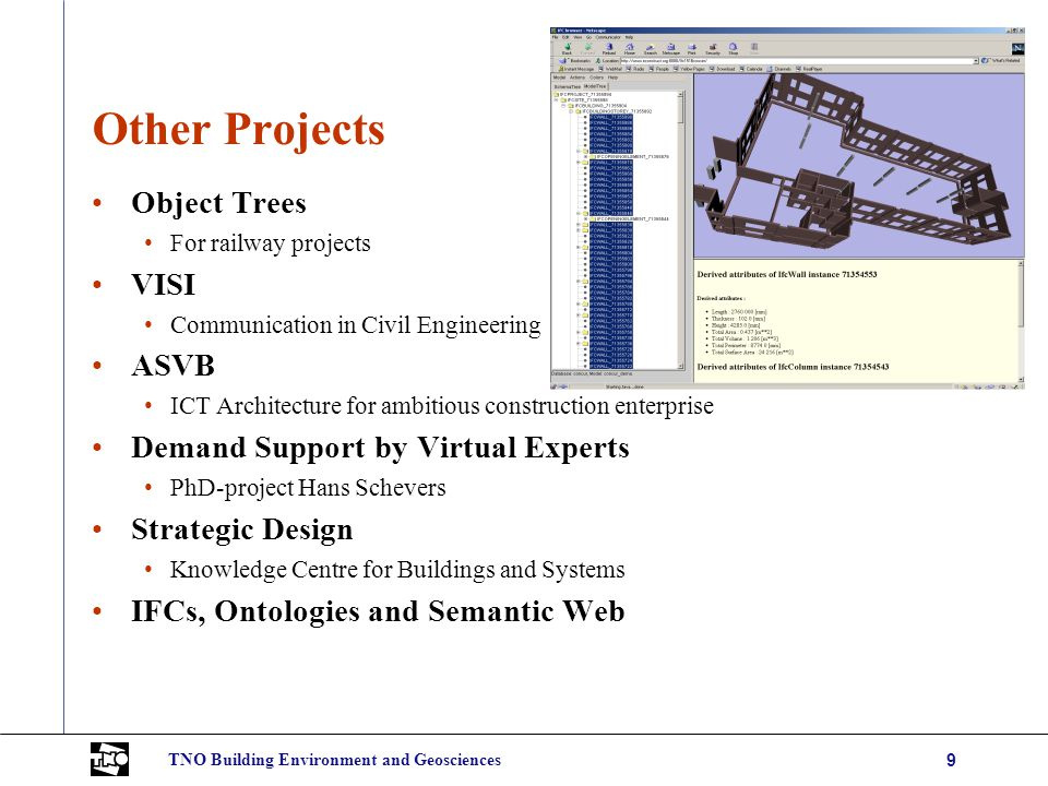 TNO Building Environment and Geosciences9 Other Projects Object Trees For railway projects VISI Communication in Civil Engineering ASVB ICT Architecture for ambitious construction enterprise Demand Support by Virtual Experts PhD-project Hans Schevers Strategic Design Knowledge Centre for Buildings and Systems IFCs, Ontologies and Semantic Web