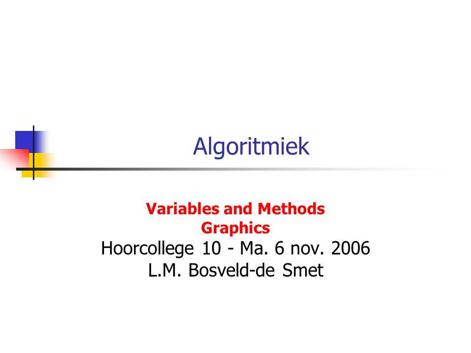 Algoritmiek Variables and Methods Graphics Hoorcollege 10 - Ma. 6 nov. 2006 L.M. Bosveld-de Smet