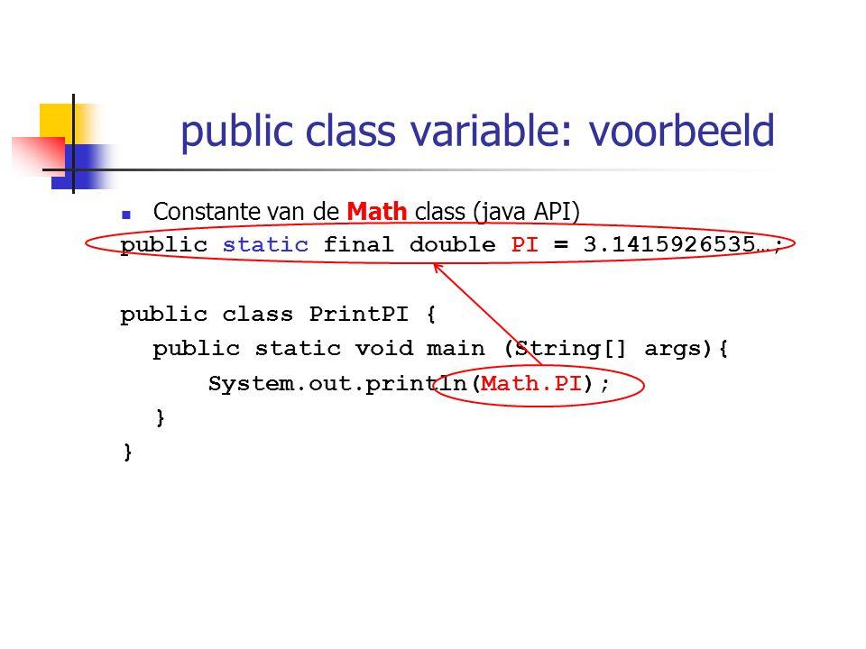 public class variable: voorbeeld Constante van de Math class (java API) public static final double PI = 3.1415926535…; public class PrintPI { public static void main (String[] args){ System.out.println(Math.PI); }