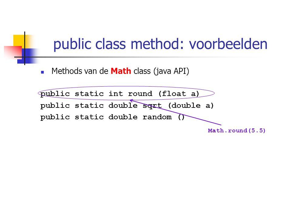 public class method: voorbeelden Methods van de Math class (java API) public static int round (float a) public static double sqrt (double a) public static double random () Math.round(5.5)