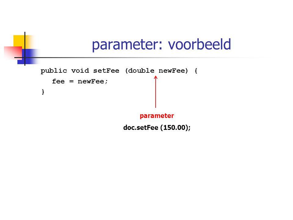 parameter: voorbeeld public void setFee (double newFee) { fee = newFee; } parameter doc.setFee (150.00);