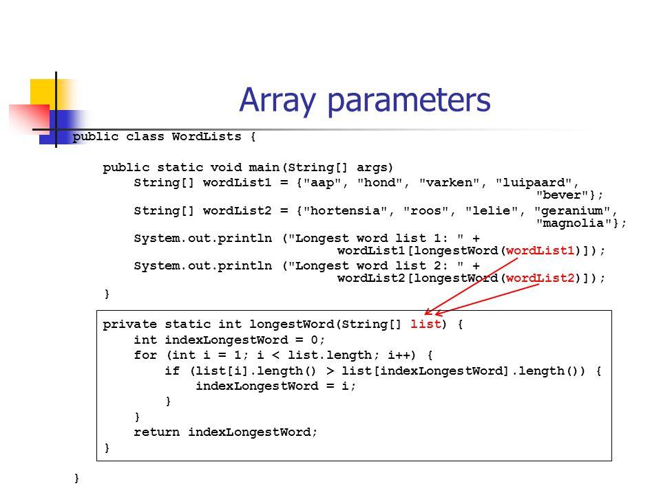 Array parameters public class WordLists { public static void main(String[] args) String[] wordList1 = { aap , hond , varken , luipaard , bever }; String[] wordList2 = { hortensia , roos , lelie , geranium , magnolia }; System.out.println ( Longest word list 1: + wordList1[longestWord(wordList1)]); System.out.println ( Longest word list 2: + wordList2[longestWord(wordList2)]); } private static int longestWord(String[] list) { int indexLongestWord = 0; for (int i = 1; i < list.length; i++) { if (list[i].length() > list[indexLongestWord].length()) { indexLongestWord = i; } return indexLongestWord; }