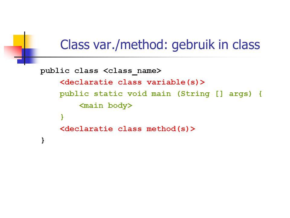 Class var./method: gebruik in class public class public static void main (String [] args) { } }