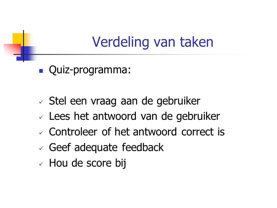 Verdeling van taken Quiz-programma: Stel een vraag aan de gebruiker Lees het antwoord van de gebruiker Controleer of het antwoord correct is Geef adequate feedback Hou de score bij