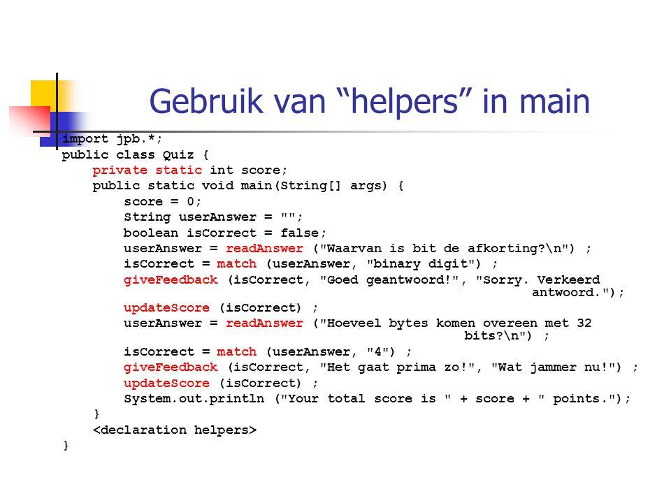 Gebruik van helpers in main import jpb.*; public class Quiz { private static int score; public static void main(String[] args) { score = 0; String userAnswer = ; boolean isCorrect = false; userAnswer = readAnswer ( Waarvan is bit de afkorting \n ) ; isCorrect = match (userAnswer, binary digit ) ; giveFeedback (isCorrect, Goed geantwoord! , Sorry.