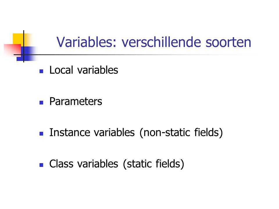 Variables: verschillende soorten Local variables Parameters Instance variables (non-static fields) Class variables (static fields)