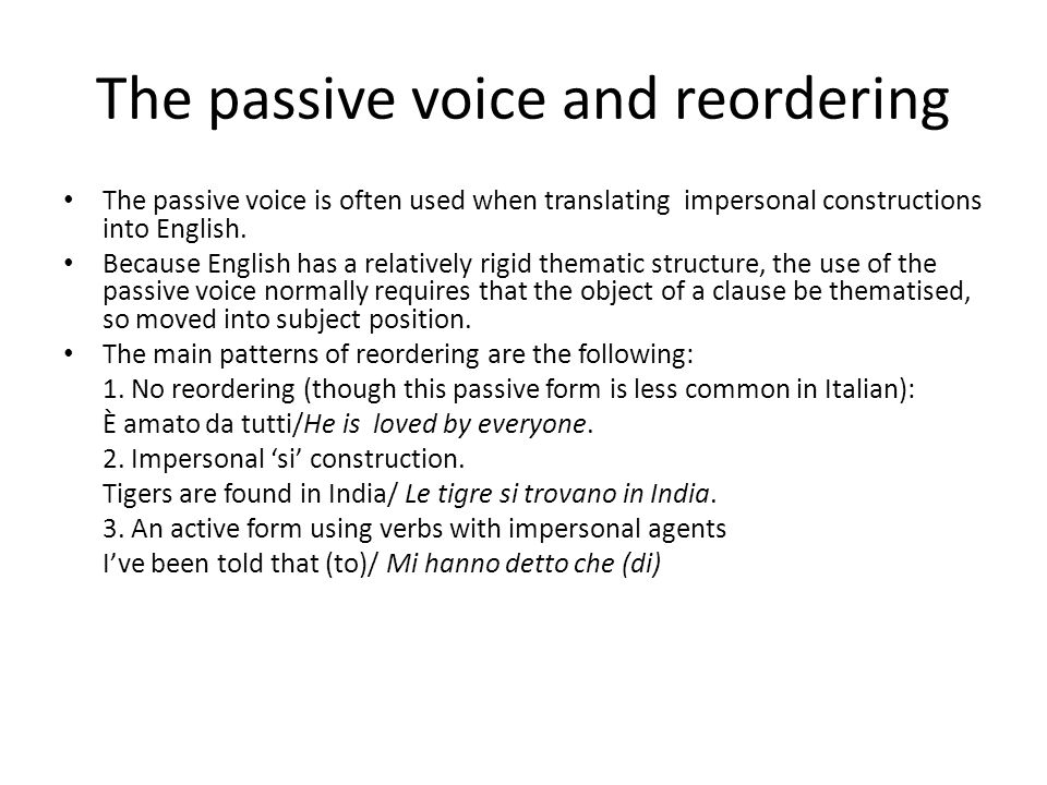 The passive voice and reordering The passive voice is often used when translating impersonal constructions into English. Because English has a relativ