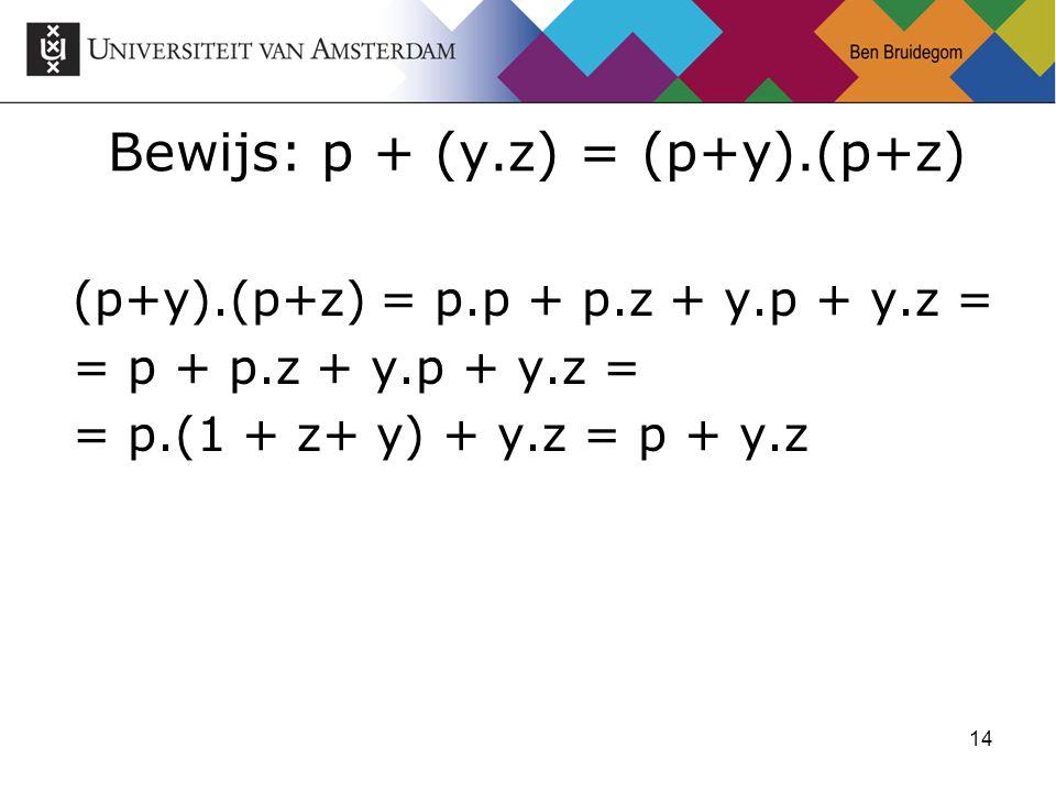 14 Bewijs: p + (y.z) = (p+y).(p+z) (p+y).(p+z) = p.p + p.z + y.p + y.z = = p + p.z + y.p + y.z = = p.(1 + z+ y) + y.z = p + y.z