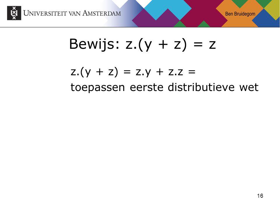 16 Bewijs: z.(y + z) = z z.(y + z) = z.y + z.z = toepassen eerste distributieve wet