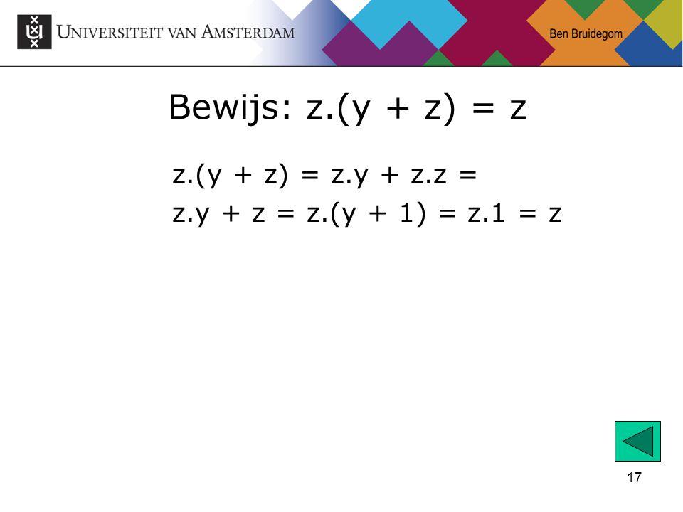 17 Bewijs: z.(y + z) = z z.(y + z) = z.y + z.z = z.y + z = z.(y + 1) = z.1 = z