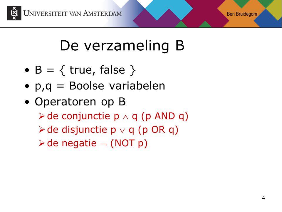 4 De verzameling B B = { true, false } p,q = Boolse variabelen Operatoren op B  de conjunctie p  q (p AND q)  de disjunctie p  q (p OR q)  de negatie  (NOT p)