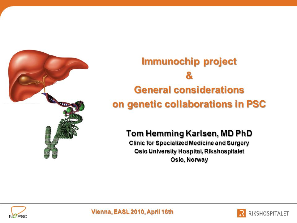 Immunochip project & General considerations on genetic collaborations in PSC Tom Hemming Karlsen, MD PhD Clinic for Specialized Medicine and Surgery Oslo University Hospital, Rikshospitalet Oslo, Norway Vienna, EASL 2010, April 16th
