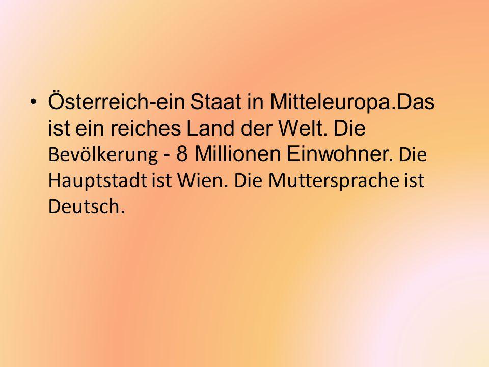 Österreich-ein Staat in Mitteleuropa.Das ist ein reiches Land der Welt. Die Bevölkerung - 8 Millionen Einwohner. Die Hauptstadt ist Wien. Die Muttersp