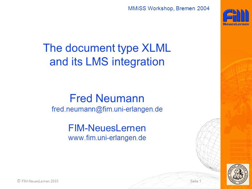 MMiSS Workshop, Bremen 2004 © FIM-NeuesLernen 2003Seite 1 The document type XLML and its LMS integration Fred Neumann fred.neumann@fim.uni-erlangen.de