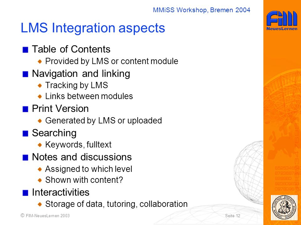 MMiSS Workshop, Bremen 2004 © FIM-NeuesLernen 2003Seite 12 LMS Integration aspects Table of Contents Provided by LMS or content module Navigation and linking Tracking by LMS Links between modules Print Version Generated by LMS or uploaded Searching Keywords, fulltext Notes and discussions Assigned to which level Shown with content.