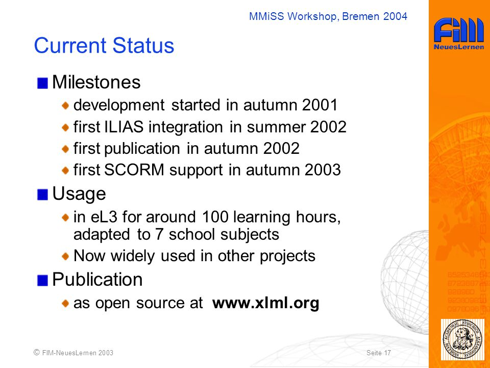 MMiSS Workshop, Bremen 2004 © FIM-NeuesLernen 2003Seite 17 Current Status Milestones development started in autumn 2001 first ILIAS integration in summer 2002 first publication in autumn 2002 first SCORM support in autumn 2003 Usage in eL3 for around 100 learning hours, adapted to 7 school subjects Now widely used in other projects Publication as open source at www.xlml.org
