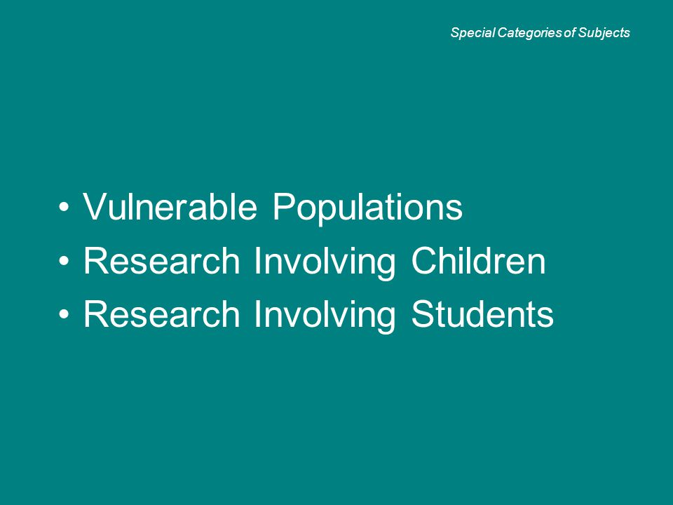 Vulnerable Populations Research Involving Children Research Involving Students Special Categories of Subjects