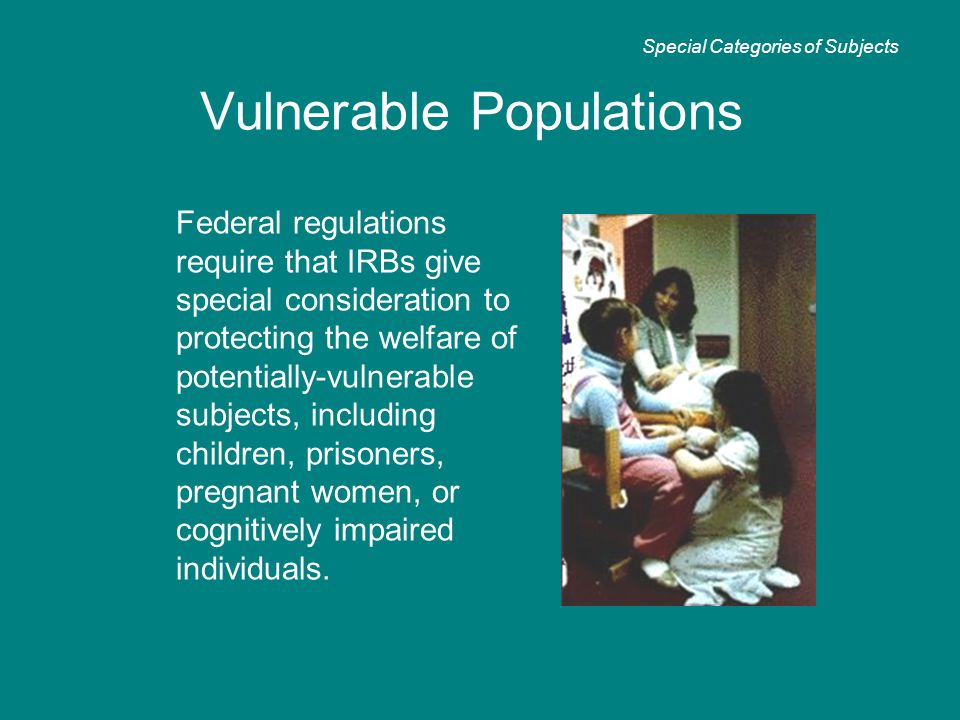 Vulnerable Populations Federal regulations require that IRBs give special consideration to protecting the welfare of potentially-vulnerable subjects,