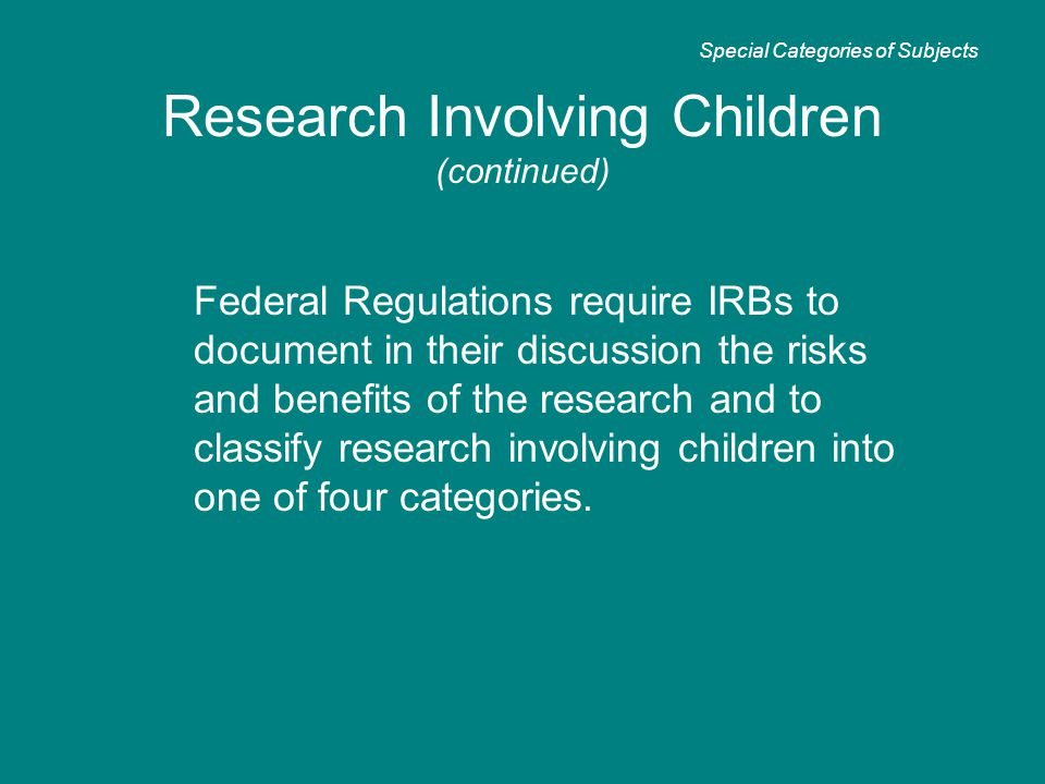 Research Involving Children (continued) Federal Regulations require IRBs to document in their discussion the risks and benefits of the research and to