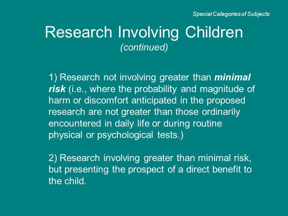 1) Research not involving greater than minimal risk (i.e., where the probability and magnitude of harm or discomfort anticipated in the proposed research are not greater than those ordinarily encountered in daily life or during routine physical or psychological tests.) 2) Research involving greater than minimal risk, but presenting the prospect of a direct benefit to the child.