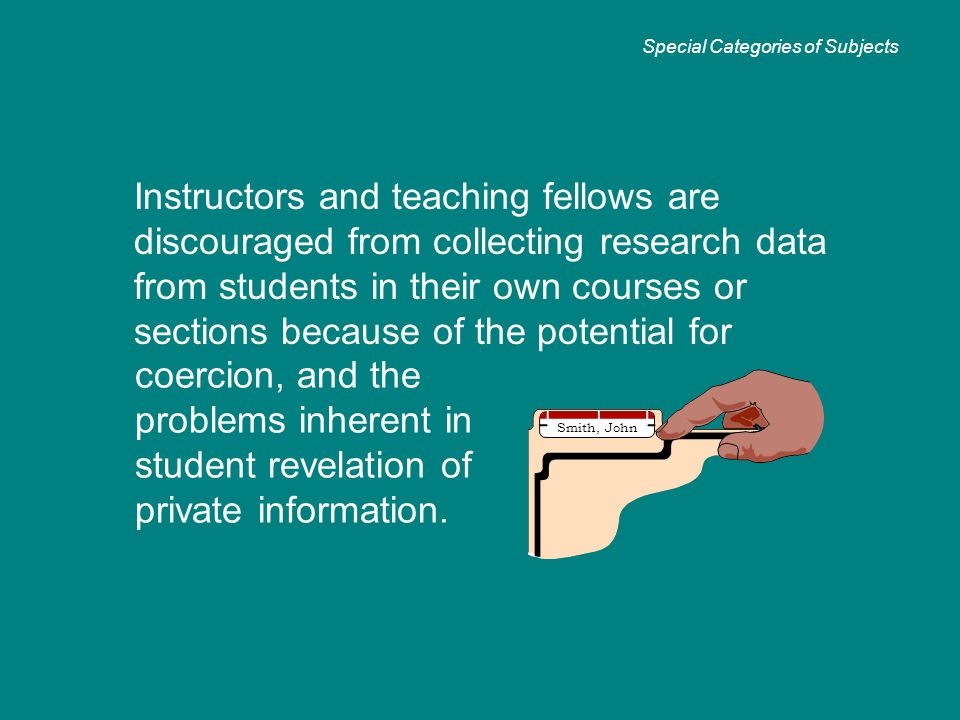 Instructors and teaching fellows are discouraged from collecting research data from students in their own courses or sections because of the potential