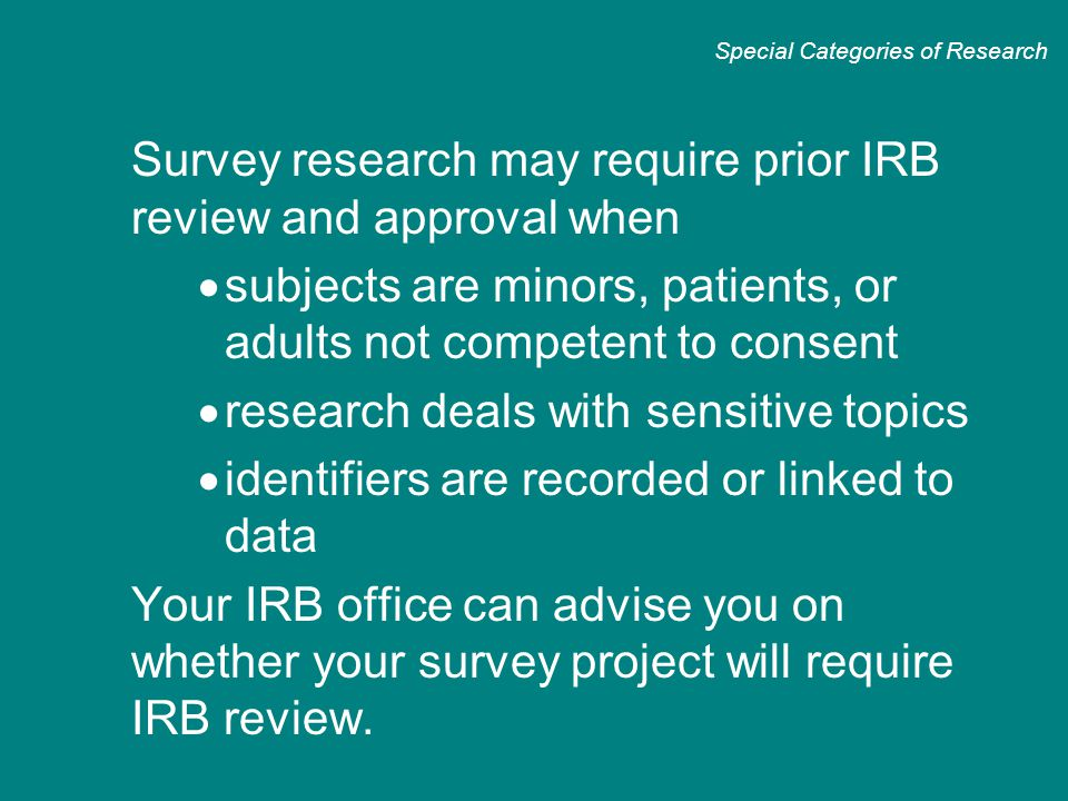Survey research may require prior IRB review and approval when  subjects are minors, patients, or adults not competent to consent  research deals with sensitive topics  identifiers are recorded or linked to data  Your IRB office can advise you on whether your survey project will require IRB review.