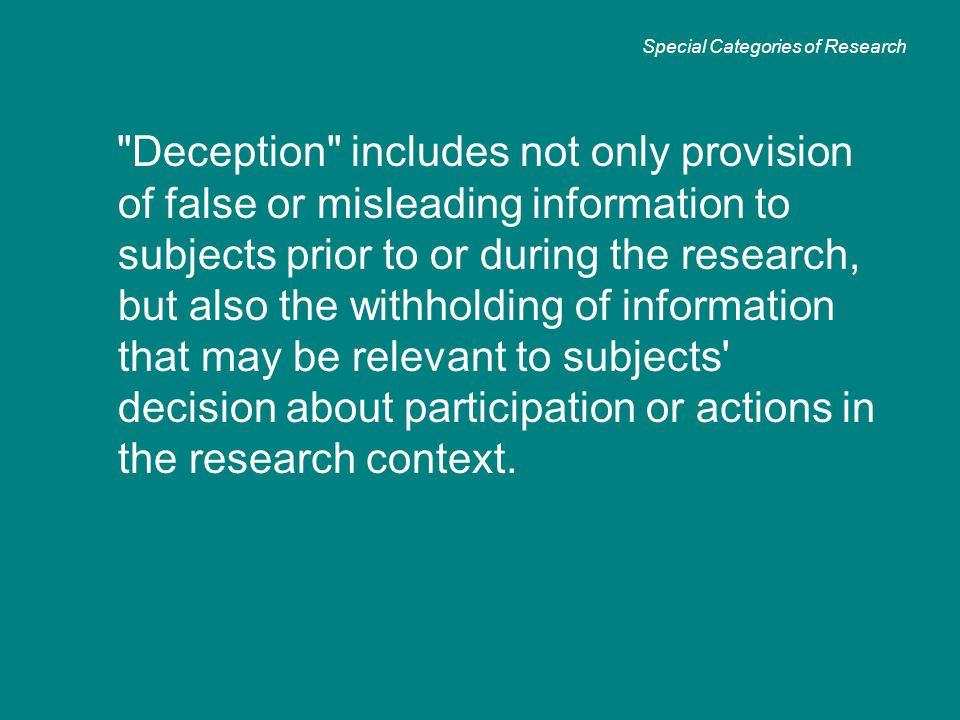 Deception includes not only provision of false or misleading information to subjects prior to or during the research, but also the withholding of information that may be relevant to subjects decision about participation or actions in the research context.