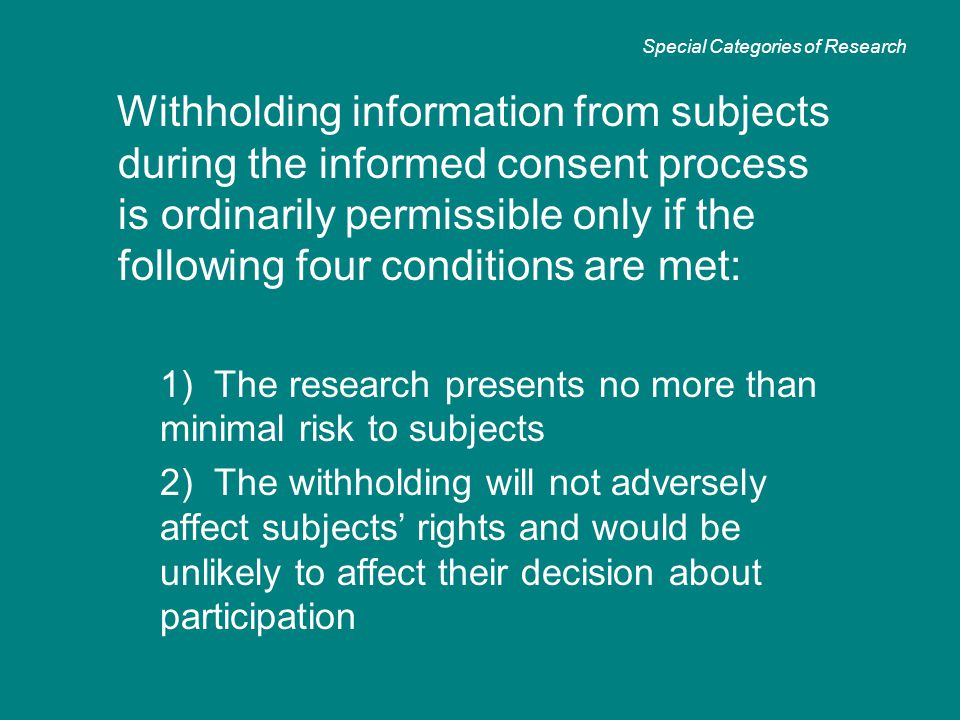 Withholding information from subjects during the informed consent process is ordinarily permissible only if the following four conditions are met: 1)