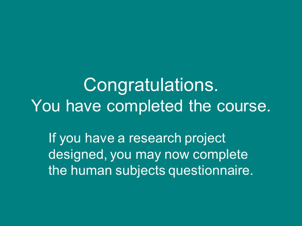 Congratulations. You have completed the course. If you have a research project designed, you may now complete the human subjects questionnaire.