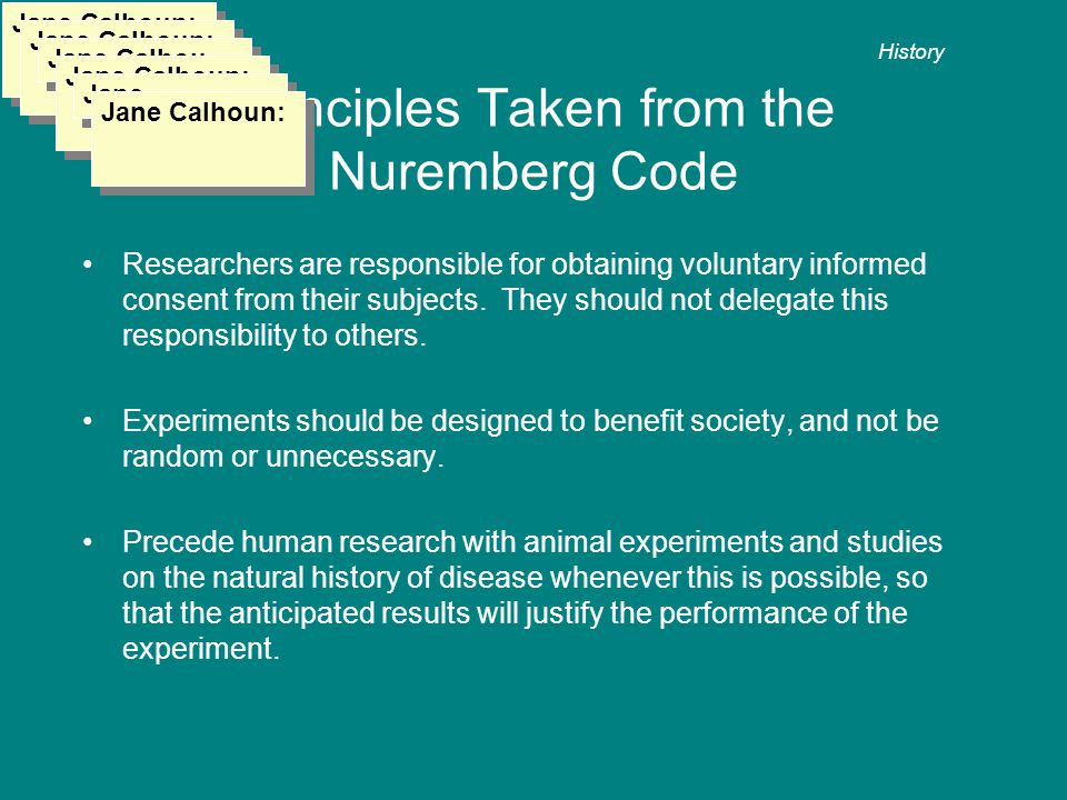 Principles Taken from the Nuremberg Code Researchers are responsible for obtaining voluntary informed consent from their subjects.