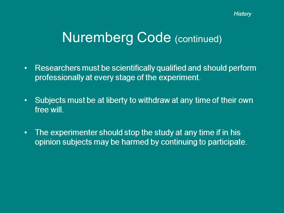 Nuremberg Code (continued) Researchers must be scientifically qualified and should perform professionally at every stage of the experiment.