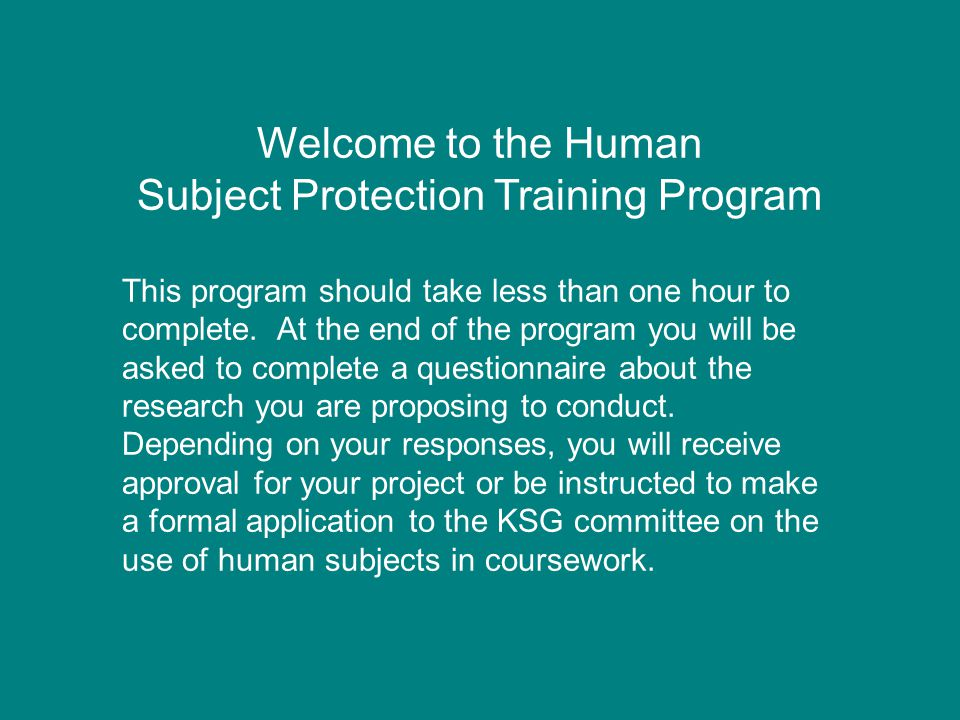 Welcome to the Human Subject Protection Training Program This program should take less than one hour to complete.