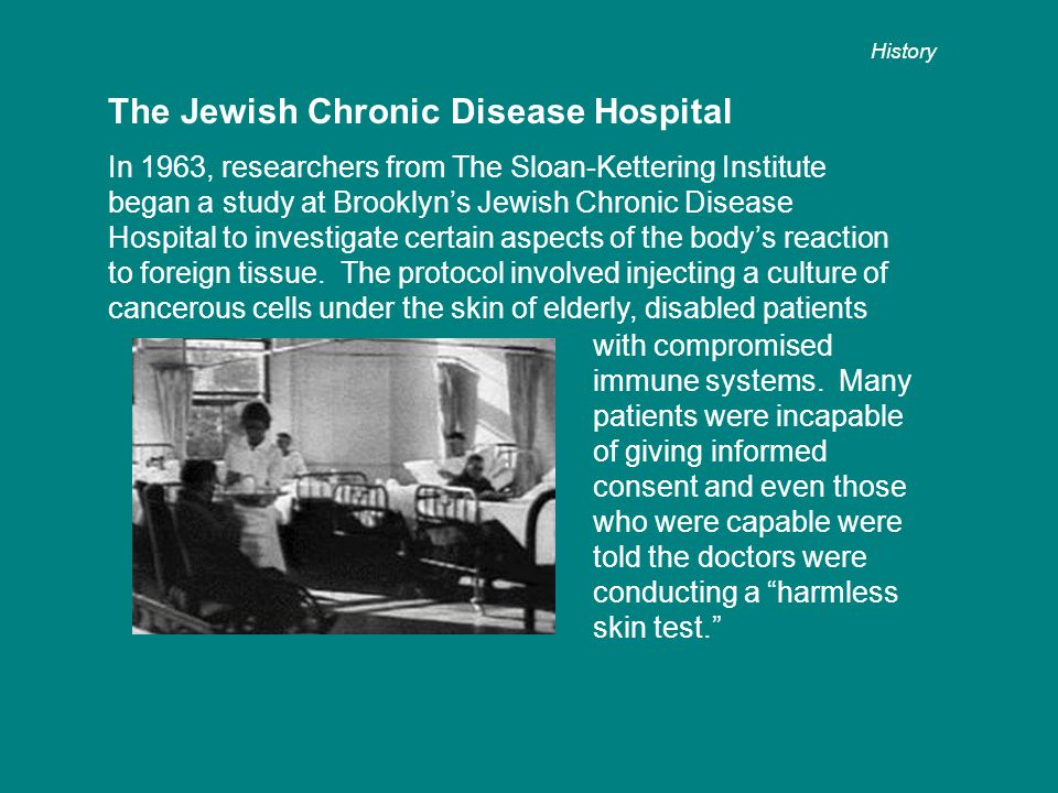 The Jewish Chronic Disease Hospital In 1963, researchers from The Sloan-Kettering Institute began a study at Brooklyn's Jewish Chronic Disease Hospital to investigate certain aspects of the body's reaction to foreign tissue.