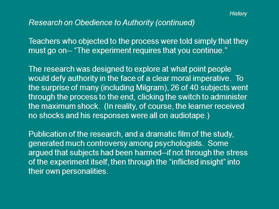 Research on Obedience to Authority (continued) Teachers who objected to the process were told simply that they must go on-- The experiment requires that you continue. The research was designed to explore at what point people would defy authority in the face of a clear moral imperative.