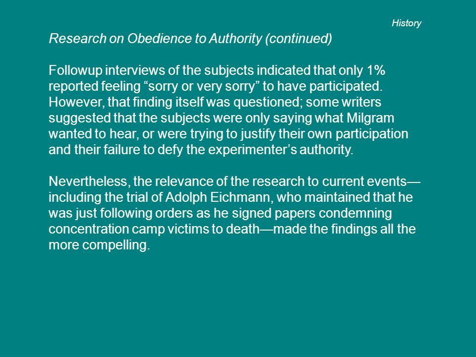 Research on Obedience to Authority (continued) Followup interviews of the subjects indicated that only 1% reported feeling sorry or very sorry to have participated.