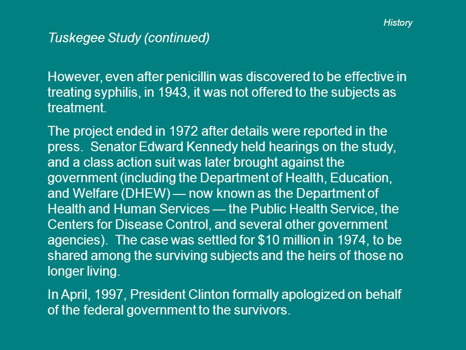 Tuskegee Study (continued) However, even after penicillin was discovered to be effective in treating syphilis, in 1943, it was not offered to the subjects as treatment.