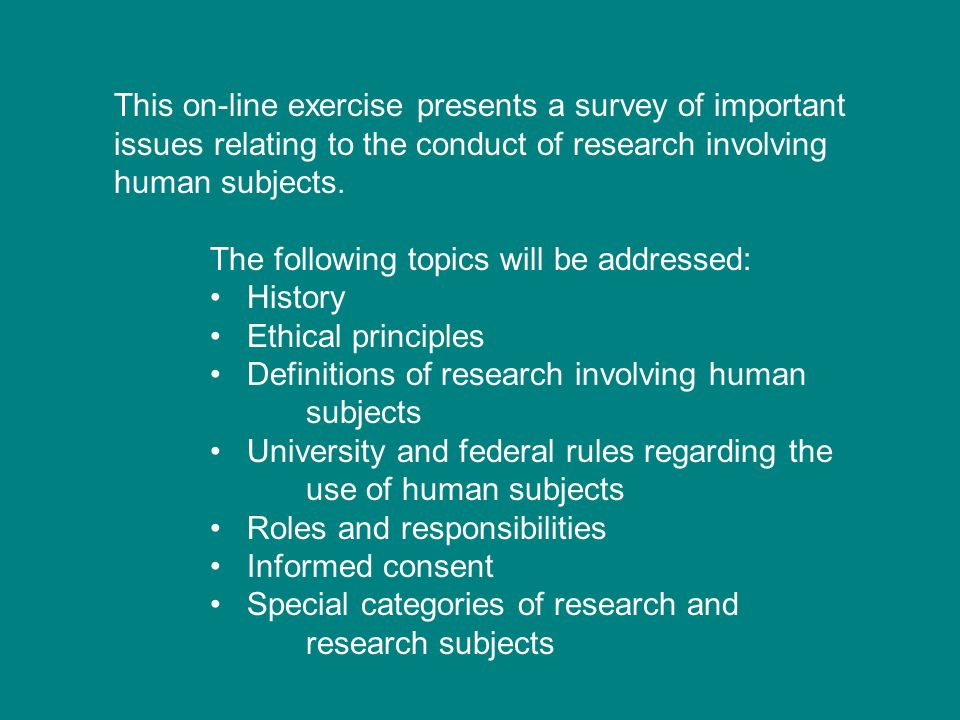 This on-line exercise presents a survey of important issues relating to the conduct of research involving human subjects.