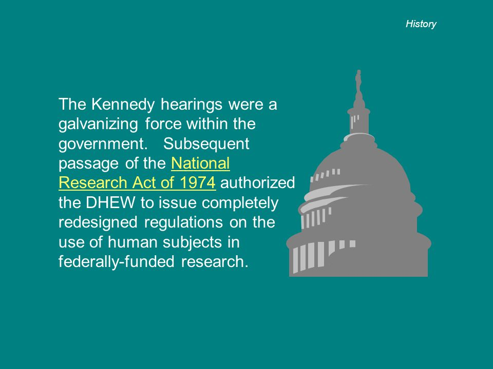 The Kennedy hearings were a galvanizing force within the government. Subsequent passage of the National Research Act of 1974 authorized the DHEW to is