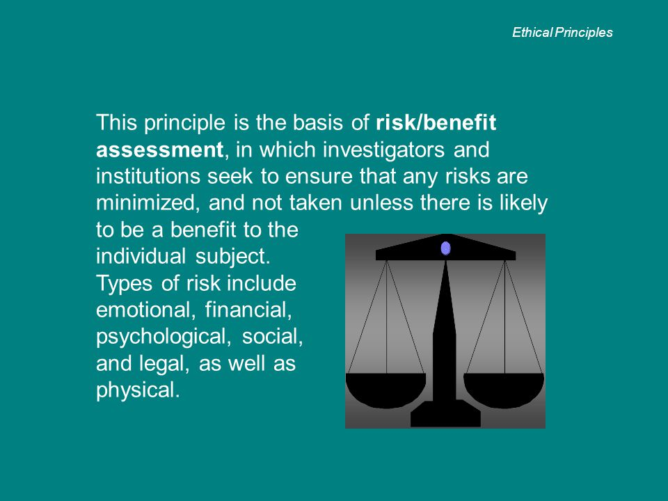 This principle is the basis of risk/benefit assessment, in which investigators and institutions seek to ensure that any risks are minimized, and not taken unless there is likely to be a benefit to the individual subject.