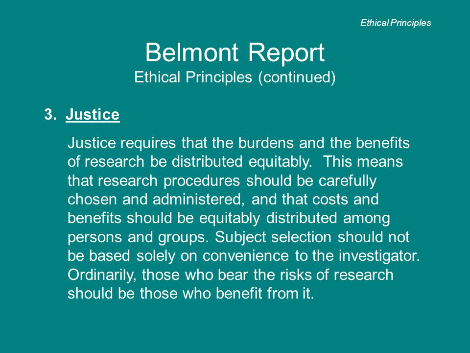 Belmont Report Ethical Principles (continued) 3. Justice Justice requires that the burdens and the benefits of research be distributed equitably. This