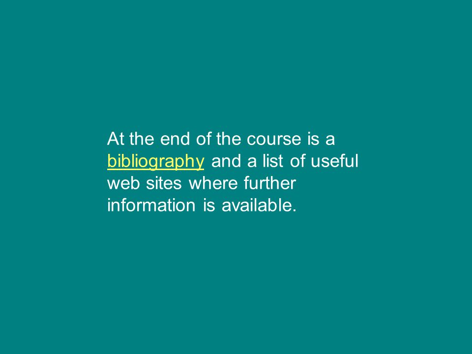 At the end of the course is a bibliography and a list of useful web sites where further information is available. bibliography